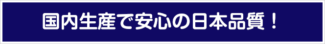 国内生産で安心の日本品質!
